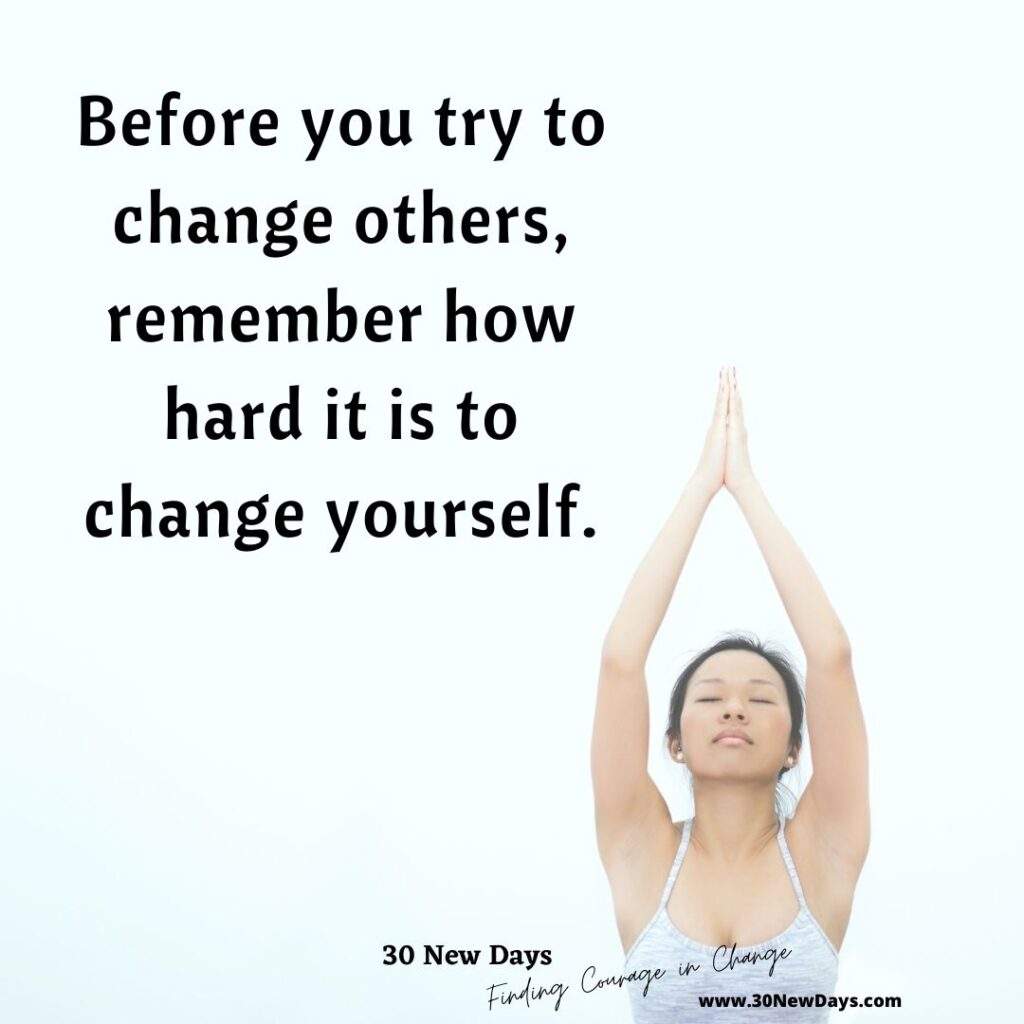 Before you try to change others, remember how hard it is to change yourself.