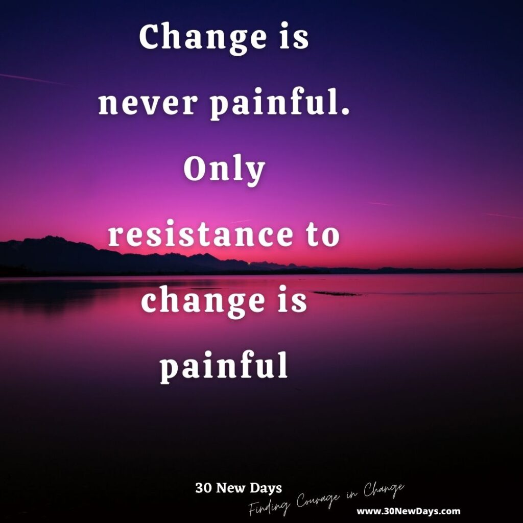 Change is never painful. Only resistance to change is painful